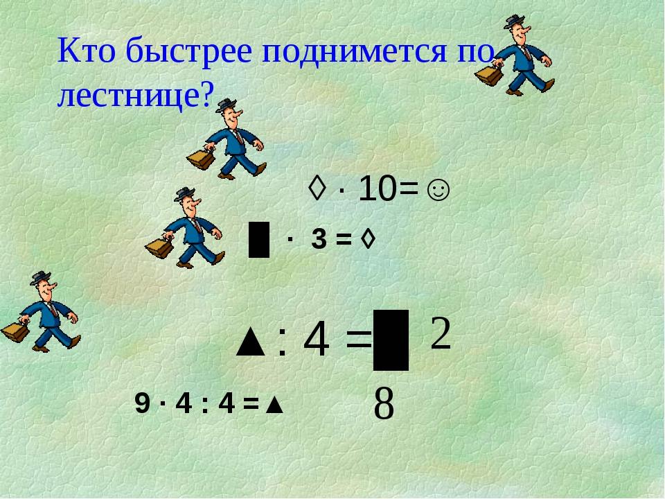 Кто быстрее поднимется по лестнице?  ◊ · 10=☺ █ · 3 = ◊   ▲: 4 =█ 9 ·...
