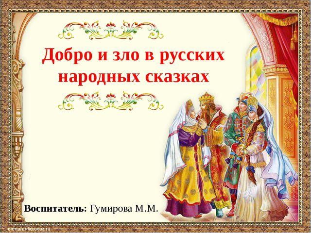 Добро и зло в русских народных сказках Воспитатель: Гумирова М.М.