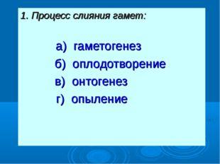 1. Процесс слияния гамет: а) гаметогенез б) оплодотворение в) онтогенез  г)