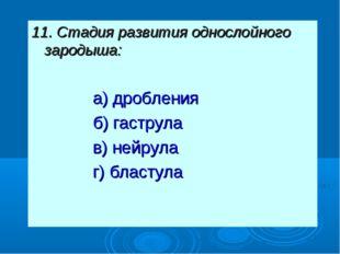 11. Стадия развития однослойного зародыша: а) дробления б) гаструла в) нейру
