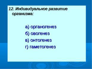 12. Индивидуальное развитие организма: а) органогенез б) овогенез в) онтоген