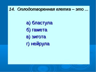 14. Оплодотворенная клетка – это ... а) бластула б) гамета в) зигота г) нейрула