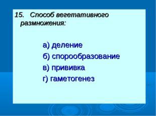 15. Способ вегетативного размножения: а) деление б) спорообразование в) прив