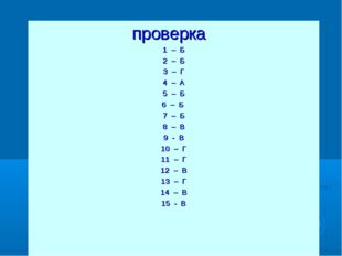 проверка 1 – Б 2 – Б 3 – Г 4 – А 5 – Б 6 – Б 7 – Б 8 – В 9 - В 10 – Г 11 – Г