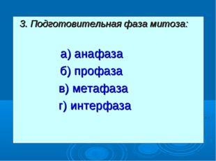 3. Подготовительная фаза митоза: а) анафаза  б) профаза в) метафаза г) инт