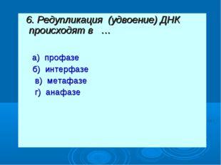 6. Редупликация (удвоение) ДНК происходят в … а) профазе б) интерфазе в) ме