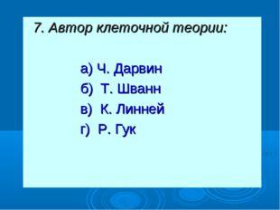 7. Автор клеточной теории: а) Ч. Дарвин б) Т. Шванн в) К. Линней г) Р. Гук