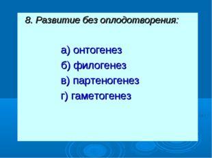 8. Развитие без оплодотворения: а) онтогенез б) филогенез в) партеногенез г)