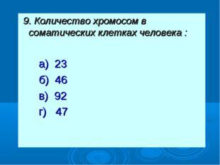 9. Количество хромосом в соматических клетках человека : а) 23 б) 46 в) 92 г