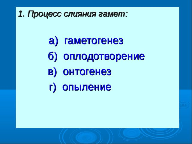 1. Процесс слияния гамет: а) гаметогенез б) оплодотворение в) онтогенез  г)...