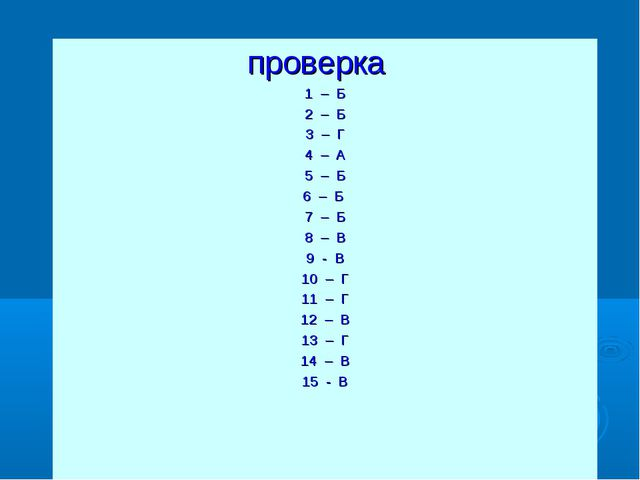 проверка 1 – Б 2 – Б 3 – Г 4 – А 5 – Б 6 – Б 7 – Б 8 – В 9 - В 10 – Г 11 – Г...