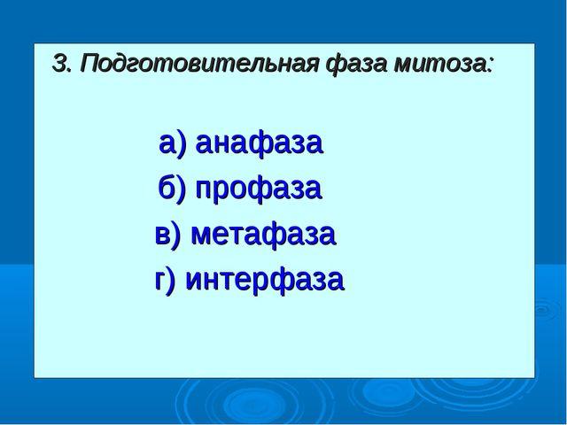 3. Подготовительная фаза митоза: а) анафаза  б) профаза в) метафаза г) инт...