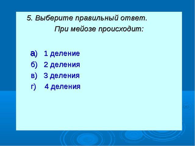 5. Выберите правильный ответ. При мейозе происходит: а) 1 деление б) 2 делен...