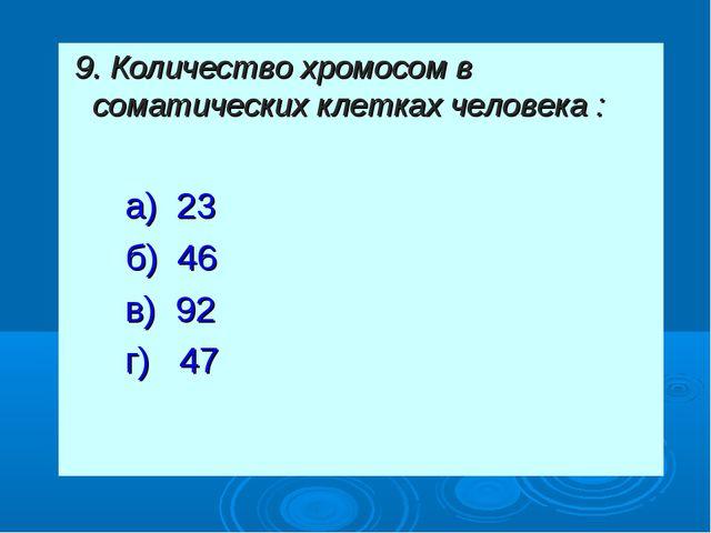 9. Количество хромосом в соматических клетках человека : а) 23 б) 46 в) 92 г...
