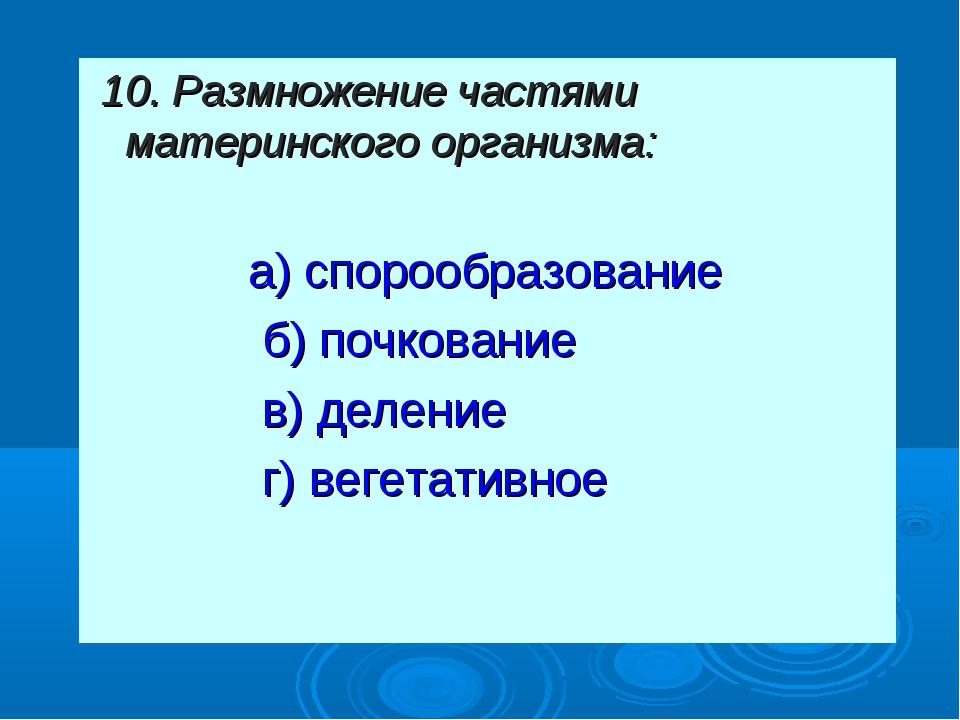 10. Размножение частями материнского организма: а) спорообразование б) почк...