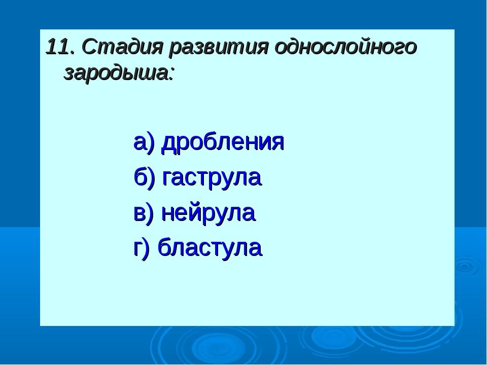 11. Стадия развития однослойного зародыша: а) дробления б) гаструла в) нейру...
