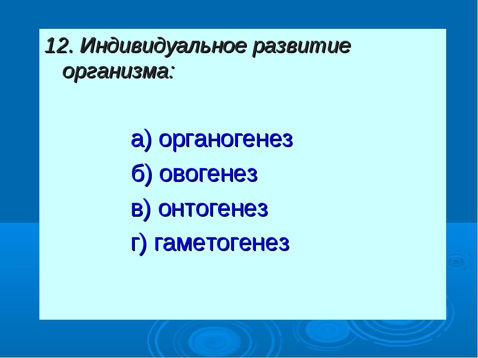 12. Индивидуальное развитие организма: а) органогенез б) овогенез в) онтоген...