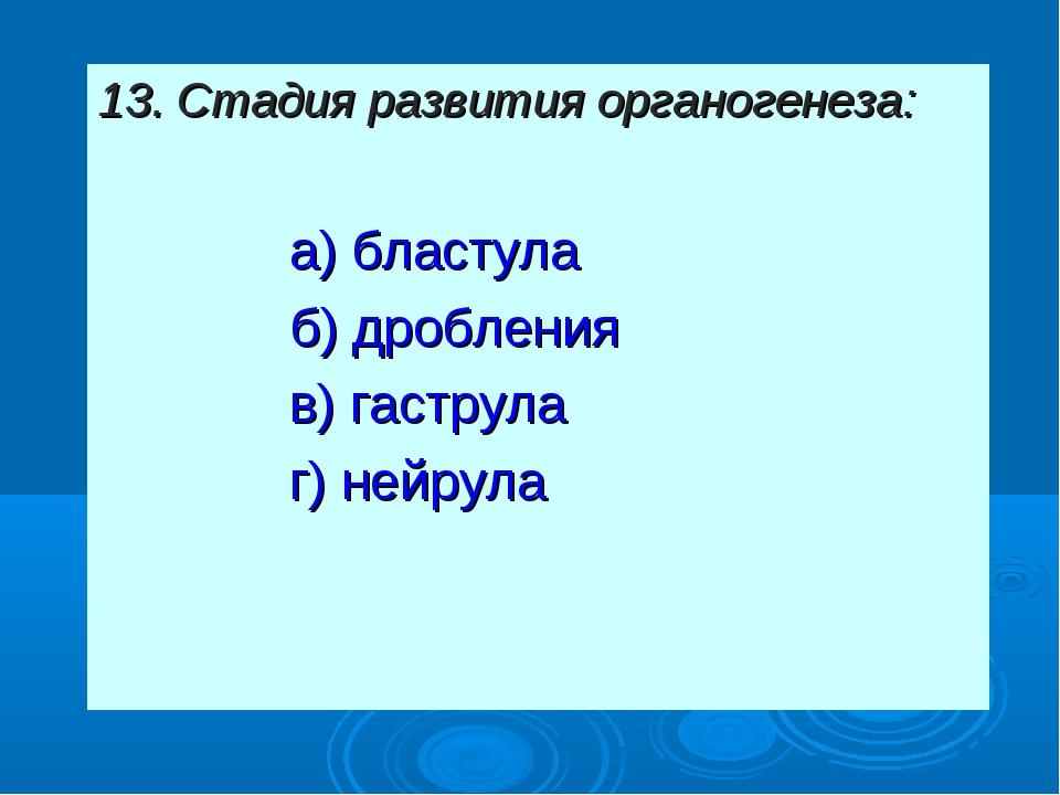 13. Стадия развития органогенеза: а) бластула б) дробления в) гаструла г) ней...