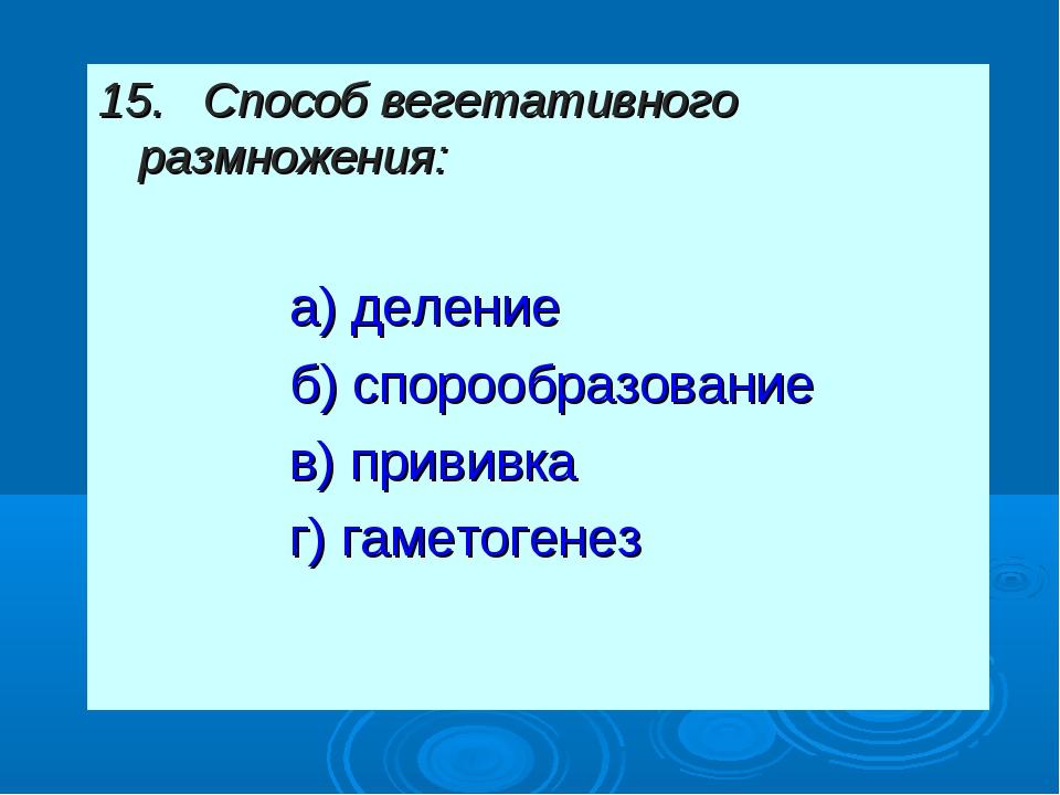 15. Способ вегетативного размножения: а) деление б) спорообразование в) прив...