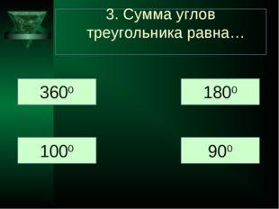 3. Сумма углов треугольника равна… 3600 1000 1800 900