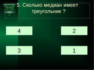 5. Сколько медиан имеет треугольник ? 4 3 2 1