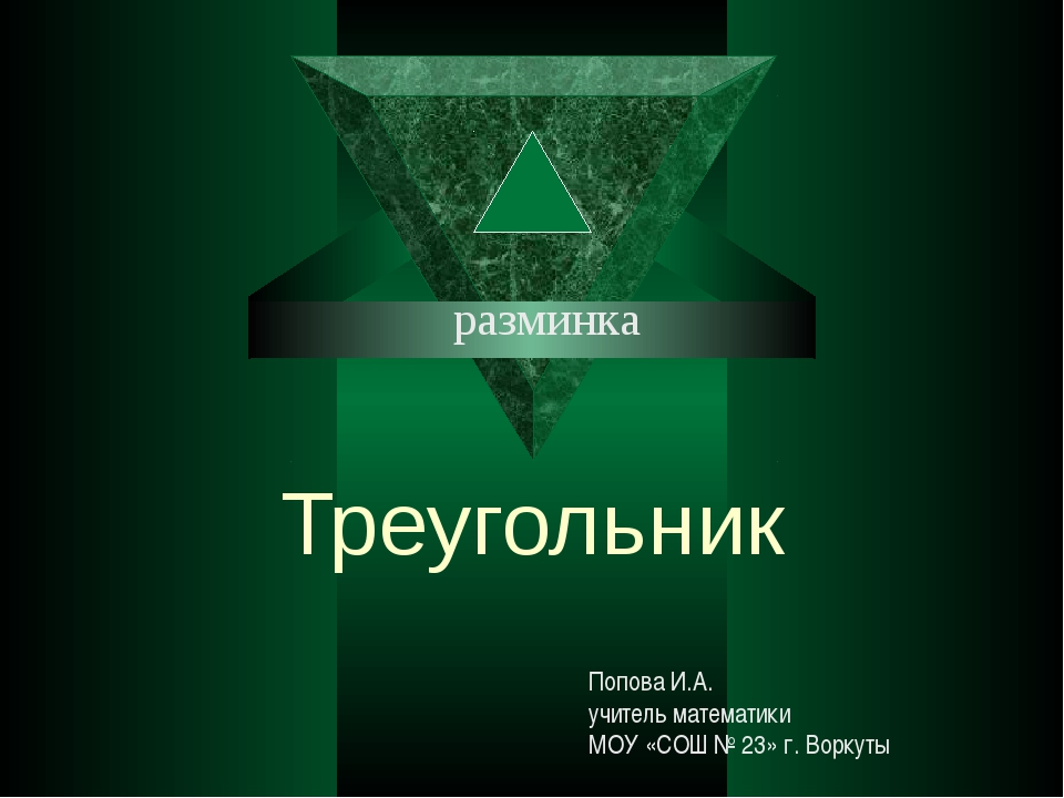 Треугольник разминка Попова И.А. учитель математики МОУ «СОШ № 23» г. Воркуты