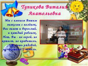 Тупикова Виталия Анатольевна Мы с именем Вашим знакомы с пелёнок, Вас знает и