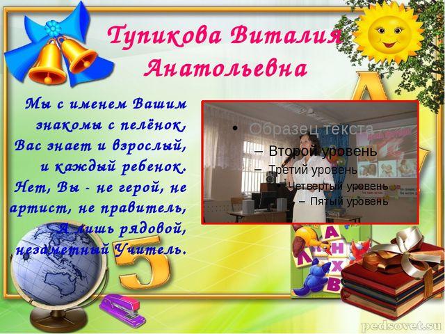 Тупикова Виталия Анатольевна Мы с именем Вашим знакомы с пелёнок, Вас знает и...