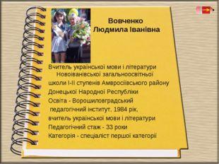 Вовченко Людмила Іванівна Вчитель української мови і літератури Новоіванів