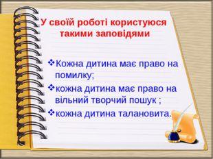 У своїй роботі користуюся такими заповідями Кожна дитина має право на помилку