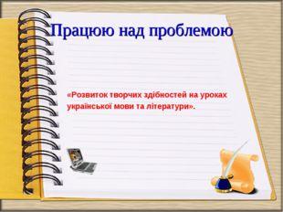 Працюю над проблемою «Розвиток творчих здібностей на уроках української мови