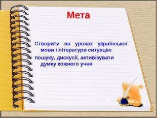 Мета Створити на уроках української мови і літератури ситуацію пошуку, дискус