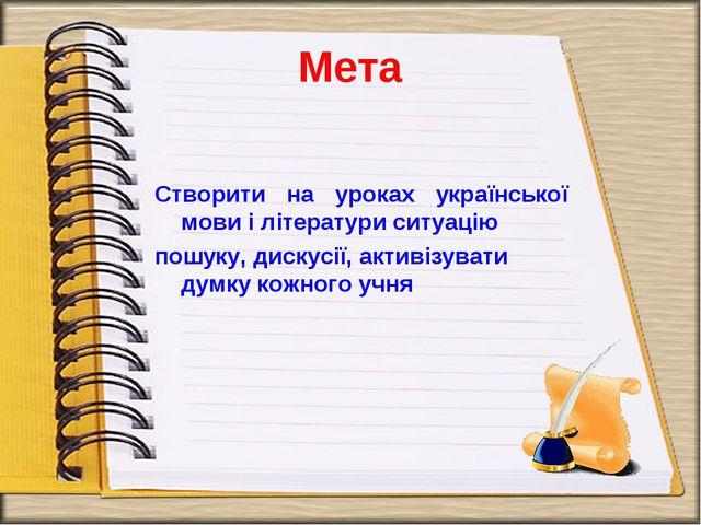 Мета Створити на уроках української мови і літератури ситуацію пошуку, дискус...