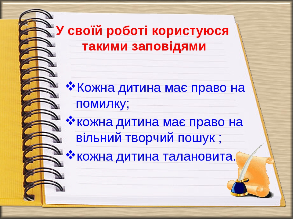 У своїй роботі користуюся такими заповідями Кожна дитина має право на помилку...