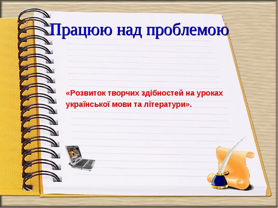 Працюю над проблемою «Розвиток творчих здібностей на уроках української мови...