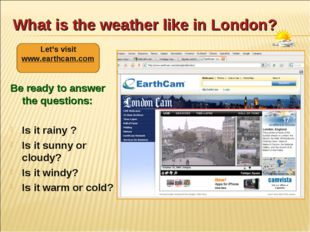 What is the weather like in London? Be ready to answer the questions: Is it r