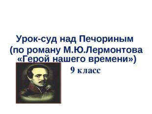 Урок-суд над Печориным (по роману М.Ю.Лермонтова «Герой нашего времени») 9 к