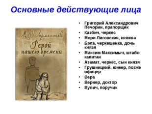Основные действующие лица Григорий Александрович Печорин, прапорщик Казбич, ч