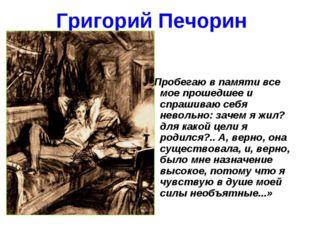 Григорий Печорин «Пробегаю в памяти все мое прошедшее и спрашиваю себя неволь