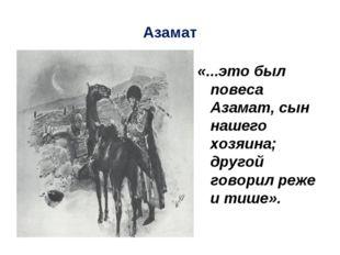 Азамат «...это был повеса Азамат, сын нашего хозяина; другой говорил реже и т