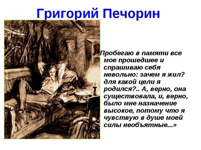 Григорий Печорин «Пробегаю в памяти все мое прошедшее и спрашиваю себя неволь...