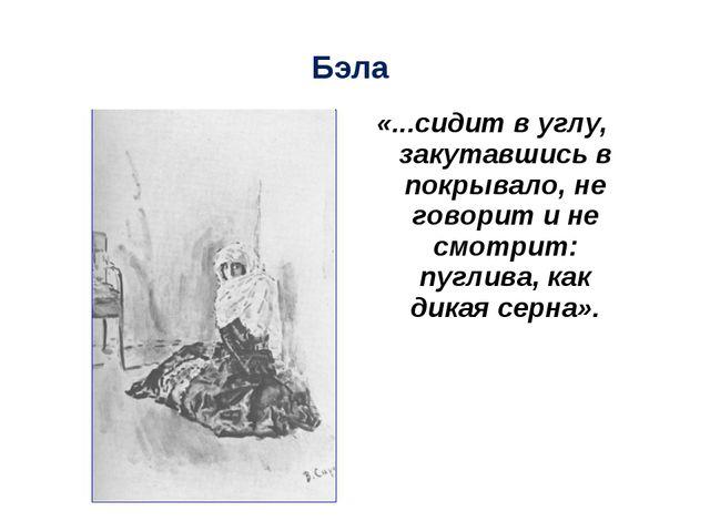 Бэла «...сидит в углу, закутавшись в покрывало, не говорит и не смотрит: пугл...
