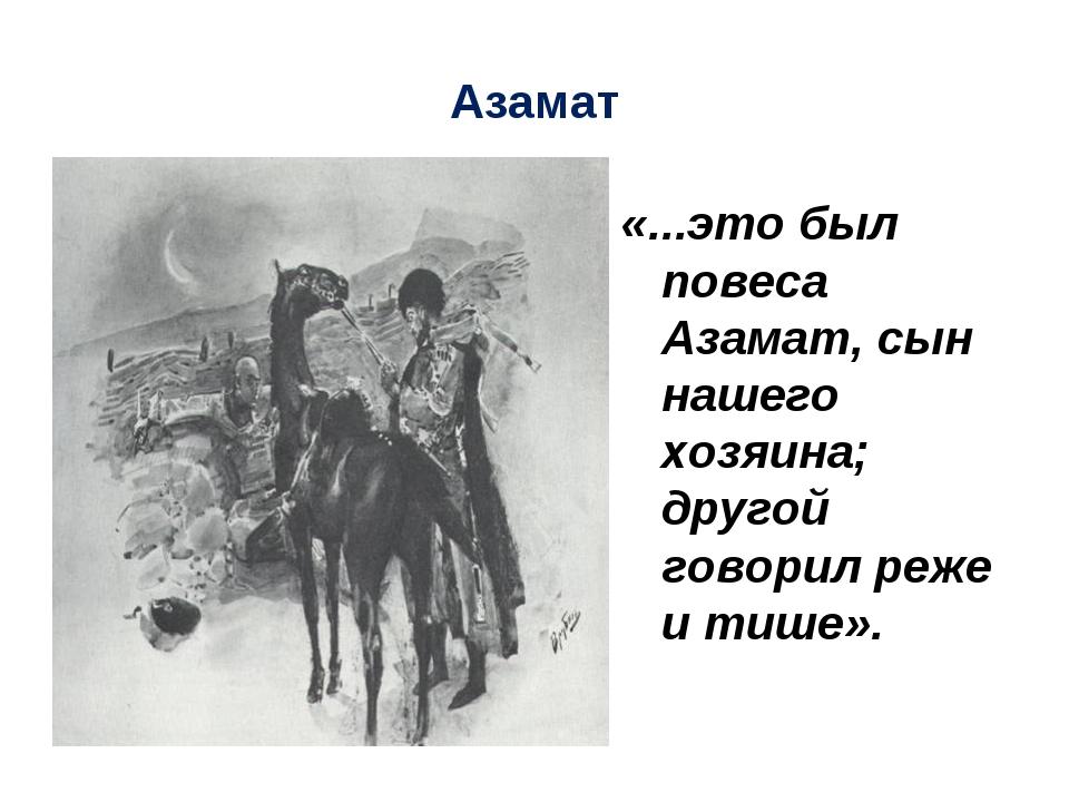 Азамат «...это был повеса Азамат, сын нашего хозяина; другой говорил реже и т...