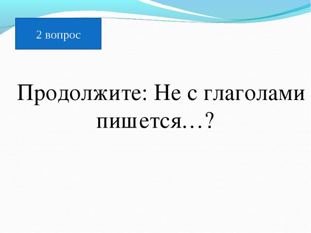 Продолжите: Не с глаголами пишется…? 2 вопрос