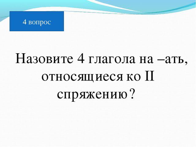 Назовите 4 глагола на –ать, относящиеся ко II спряжению? 4 вопрос