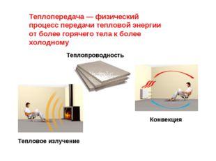 Теплопередача — физический процесс передачи тепловой энергии от более горячег