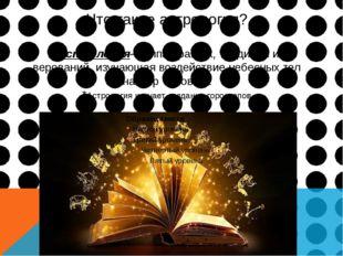 Что такое астрология? * Астрология-группа практик, традиций и верований, изуч