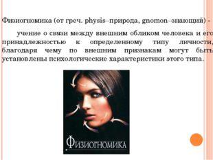 Физиогномика (от греч. physis–природа, gnomon–знающий) - учение о связи между