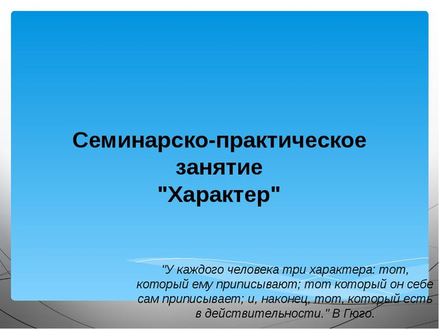 """Семинарско-практическое занятие """"Характер"""" """"У каждого человека три характера:..."""