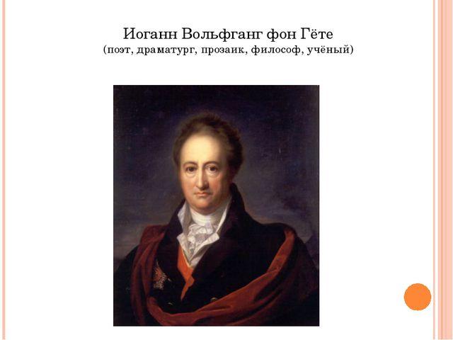 Иоганн Вольфганг фон Гёте (поэт, драматург, прозаик, философ, учёный)
